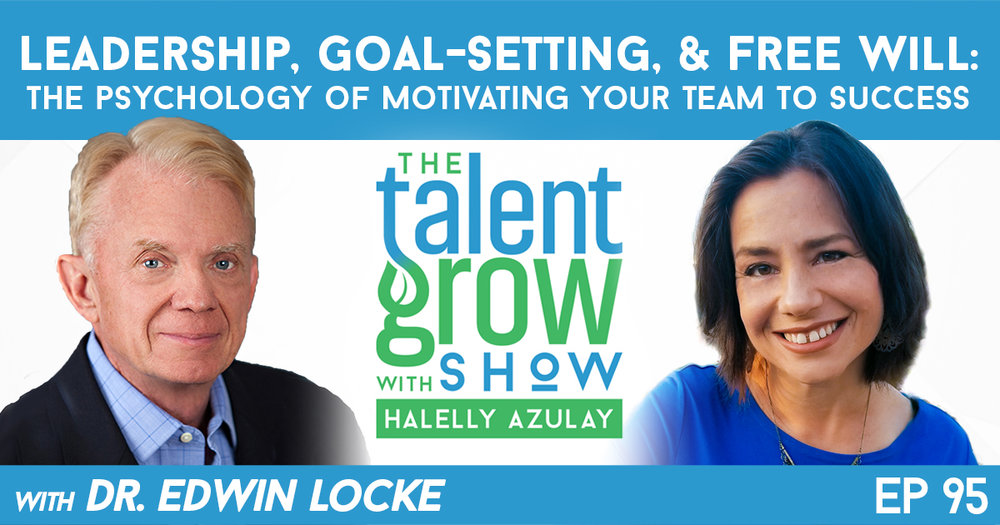 ep095 Leadership Goal Setting Free Will Psychology of Motivating Your Team to Success Edwin Locke TalentGrow Show with Halelly Azulay