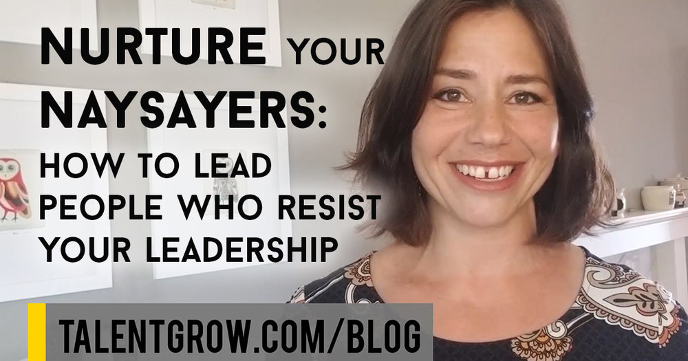 Nurture Your Naysayers how to lead people who resist your leadership TalentGrow Halelly Azulay vlog