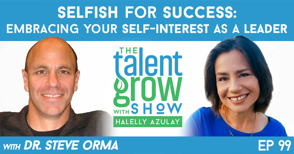 Ep099 Selfish for Success Embracing Self Interest as a Leader w Dr Steve Orma on TalentGrow Show Halelly Azulay