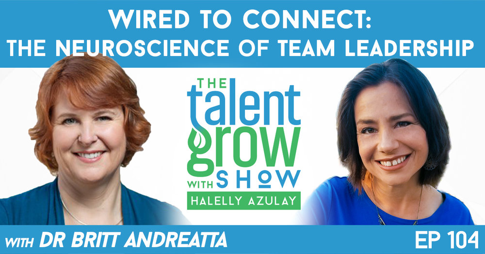 Ep104 Wired to Connect -- The Neuroscience of Team Leadership Britt Andreatta TalentGrow Show with Halelly Azulay