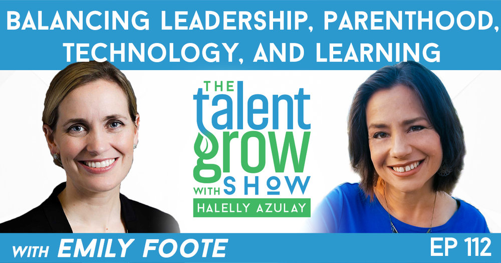 Ep112 Balancing Leadership Parenthood Technology and Learning with Emily Foote TalentGrow Show with Halelly Azulay