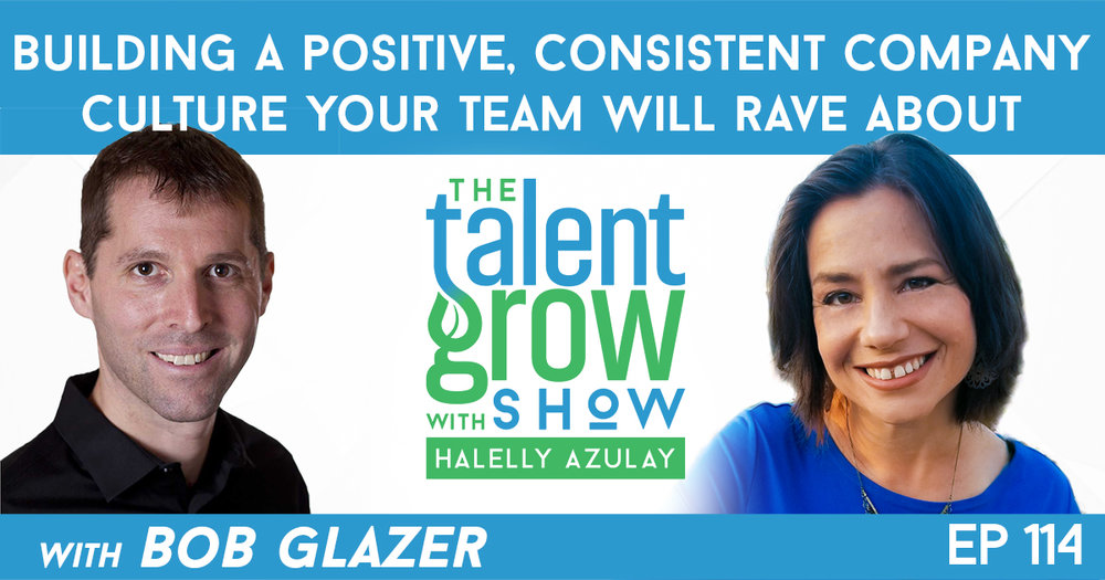 Ep114 building a positive consistent company culture your team will rave about Bob Glazer TalentGrow Show with Halelly Azulay