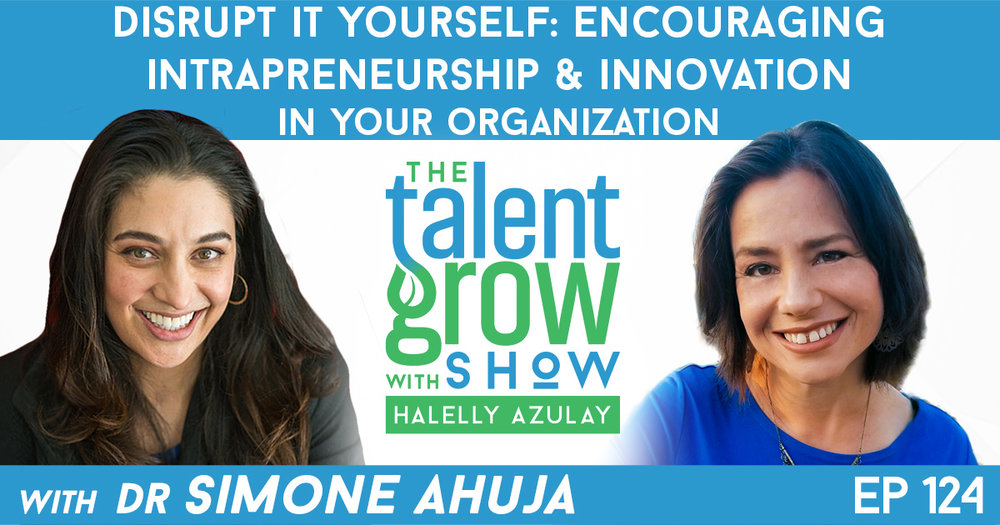 Ep124 Simone Ahuja Distrupt it Yourself Intrapreneurship and Innovation TalentGrow Show with Halelly Azulay