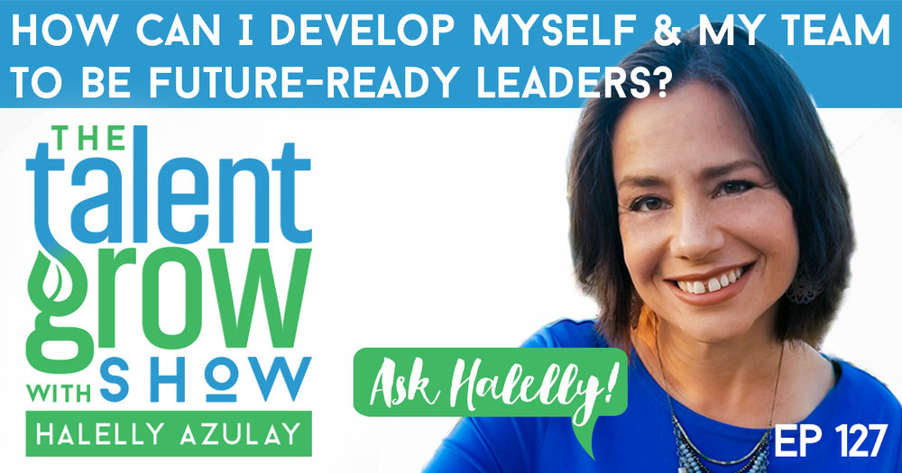 ep 127 Ask Halelly solo How can i develop myself and my team to be future ready leaders on the TalentGrow Show with Halelly Azulay