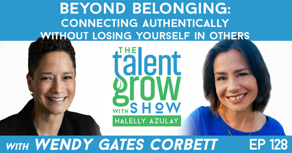 Ep128 Beyond Belonging Connecting Authentically Wendy Gates Corbett TalentGrow Show with Halelly Azulay