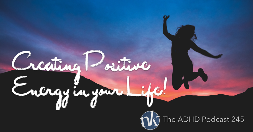 The ADHD Podcast Episode 245 Creating Positive Energy in your Life