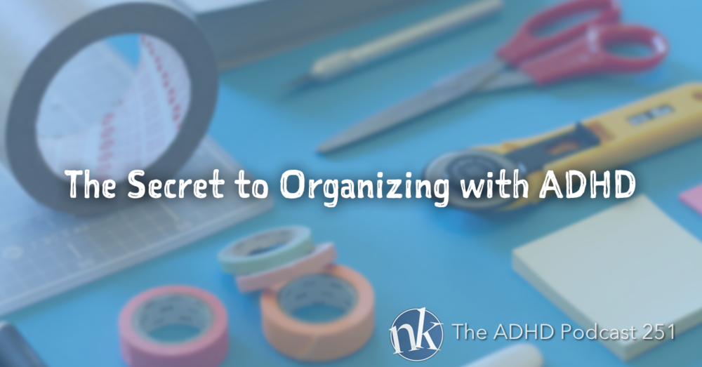 The ADHD Podcast Episode 151 Organizing with ADHD