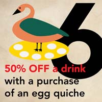 DEC 19 -  6 GEESE A LAYING  Get 50% off a drink with a purchase of an egg quiche at  Vienna Coffee House.