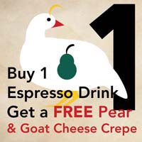 DEC 24 -  PARTRIDGE IN A PEAR TREE  Buy 1 espresso drink and get a FREE pear and goat cheese crepe at  Vienna Coffee House .