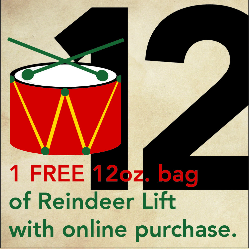 "DEC. 13 - 12 DRUMMERS DRUMMING Add 12DRUMS17 to the ""additional information"" section at checkout (not the ""promo code"" section) and a free 12oz bag of Reindeer Lift (Cinnamon Hazelnut) will be included in your package when shipped."