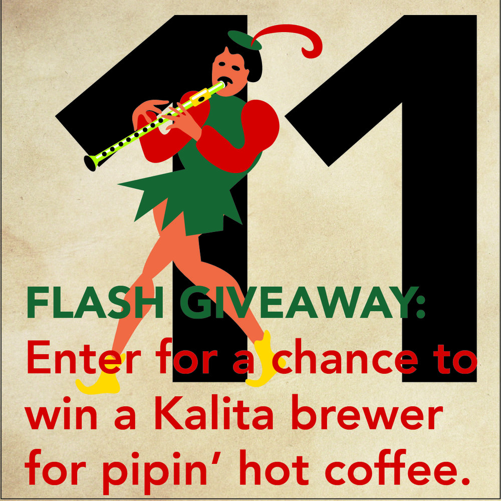 DEC. 14  - 11 PIPERS PIPING  24 hour -  Flash Giveaway : Enter online (a blog post will be posted the day of) or through  facebook  to win a Kalita Brewer (value $34) to serve your piping hot coffee.