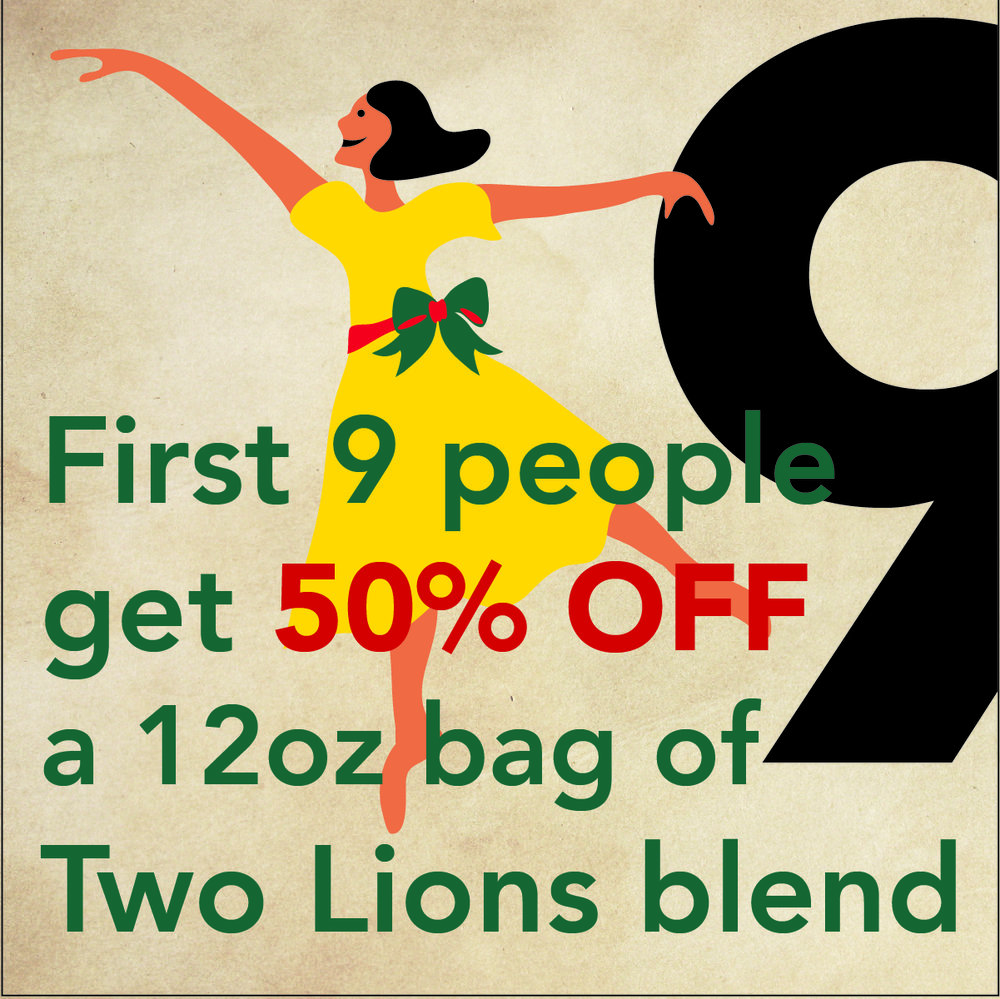 DEC. 16 - 9 LADIES DANCING The first 9 people to buy a 12oz bag of Two Lions Blend get it for 50% OFF at Vienna Coffee House, Regas or online. Use online coupon code: 9DANCE50.