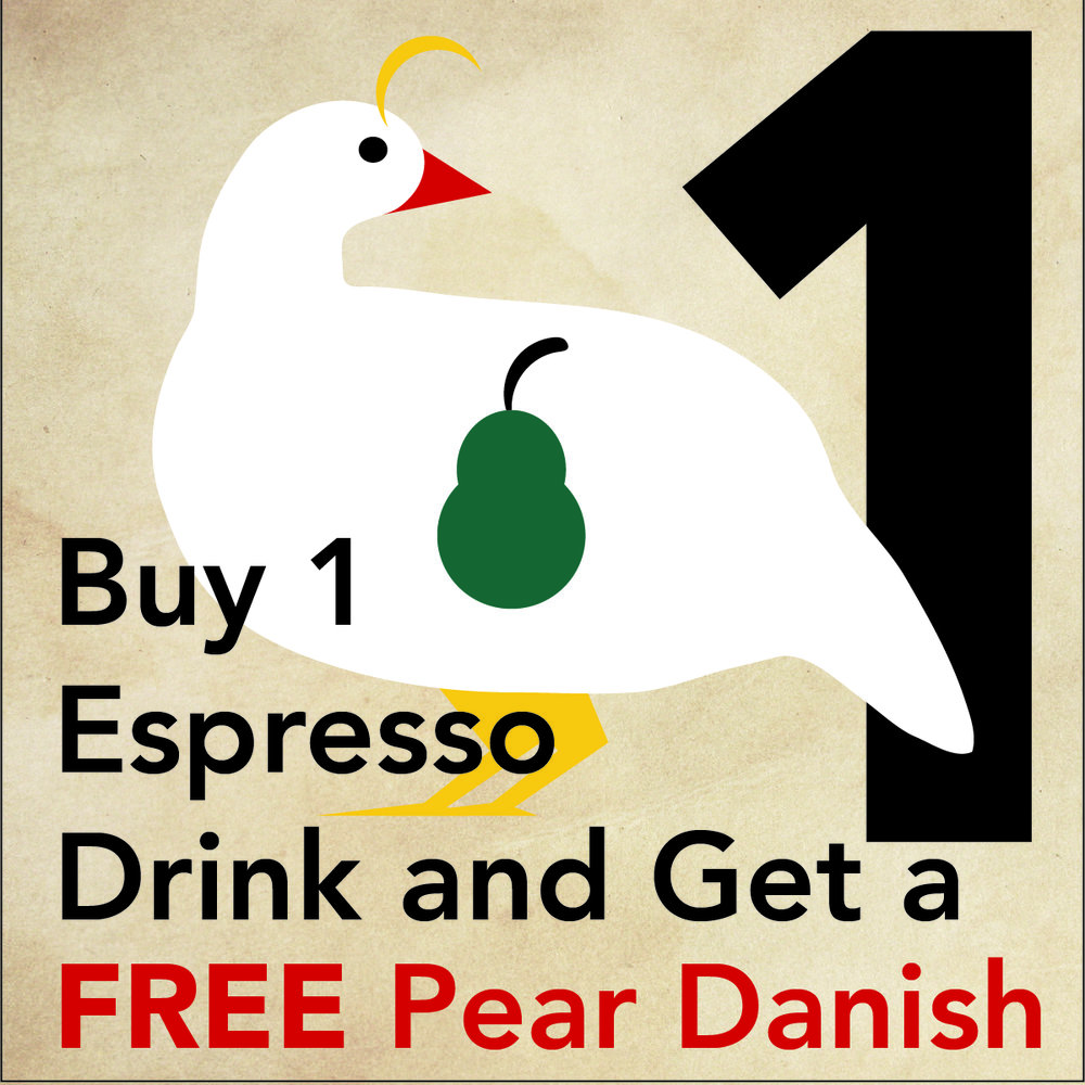 DEC 24 - PARTRIDGE IN A PEAR TREE Buy 1 espresso drink and get a FREE pear danish at Vienna Coffee House at Regas.