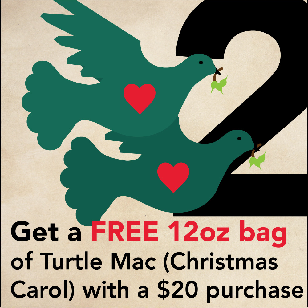 "DEC 23  - 2 TURTLE DOVES  Get a FREE 12oz bag of  Turtle Mac  (also called Christmas Carol) with a $20 purchase at  Vienna Coffee at Regas  or online.  Add coupon code:  2TURTLE17  into ""additional comments"" section (not the ""promo code"" area) at checkout and the coffee will be included in your package."