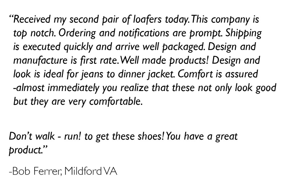 """"""" Received my second pair of loafers today. This company is top notch. Ordering and notifications are prompt. Shipping is executed quickly and arrive well packaged. Design and manufacture is first rate. Well made products! Design and look is ideal for jeans to dinner jacket. Comfort is assured -almost immediately you realize that these not only look good but they are very comfortable.     Don't walk - run! to get these shoes! You have a great product."""""""