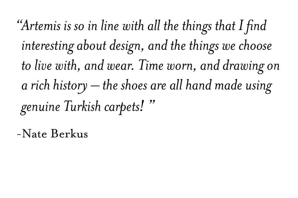 """   Artemis is so in line with all the things that I find interesting about design, and the things we choose to live with, and wear. Time worn, and drawing on a rich history – the shoes are all hand made using genuine Turkish carpets!   ""     -Nate Berkus"