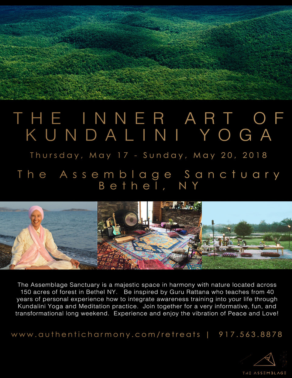 Come and enjoy a unique experience of learning from a great master teacher, Guru Rattana, to enhance your spiritual practice.   Register with a $350 unrefundable deposit by Paypal to  info@authenticharmony.com   She is a revolutionary teacher who combines the subtle realms, esoteric treasures, and the impact of a powerful joyous space.  The brand new Assemblage Sanctuary,in Bethel, NY,provides a bucolic, green setting of 150 acres of diverse landscapes where you will be immersed in nature.  Relish the stillness and quiet of cabins that retreat into the woods,hiking and bike trails,natural ponds, and forest trails. Also an infrared sauna to unwind and relax.  We will practice yoga & meditation in a specially constructed yurt on the grounds.  Our vegan chef provides delicious organic dining for all meals.  Treat yourself and relax in the Assemblage Sanctuary which was inspired by a belief that human beings possess an innate tendency to seek connections with nature and other living systems.    Transportation to the Assemblage:    Take Coach USA bus from Port Authority to Monticello station.     At Monticello 20 minute Taxi or Uber ride to:    75 Matt Smith Rd.  Cochecton, New York