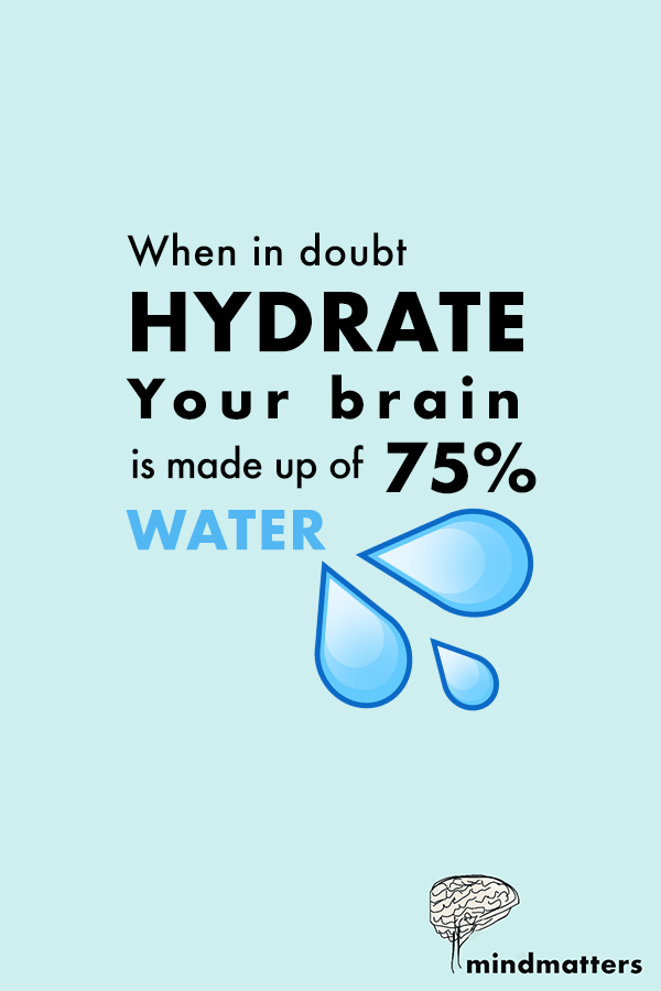 When in doubt, Hydrate. Your brain is made up of 75% water