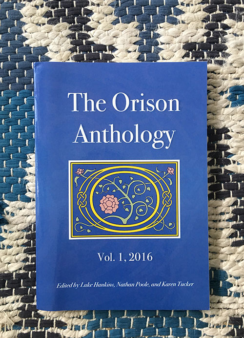 The Orison Anthology  is an annual collection of the finest spiritually engaged writing that appeared in periodicals in the preceding year. Our anthology aims to not only fill, but expand, the space left by the absence of the  Best American Spiritual Writing  series. In addition to reprinted material, each year the anthology will also include new, previously unpublished works of fiction, non-fiction, and poetry by the winners of The  Orison Anthology  Awards, judged by different prominent writers each year. The judges for Volume 1 were Kevin McIlvoy, Ann Hood, and Claire Bateman. The winners receive $500 each, as well as publication. The winners for Vol. 1 were Jill Widner, Elizabeth Jarrett Andrew, and Christopher J. Adamson.