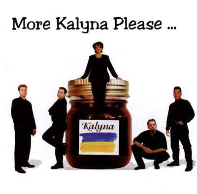 More Kalyna Please...    NO LONGER AVAILABLE     Hey Zabava       Hazel Eyes       Lard Sandwich       Release the Horses       Dear Mother       Beyond the Danube       Lovesick       Hutzul Tango       Cossack Glory       My True Mother       Sunshine Swing       Kolomeyka       Released in 1999.