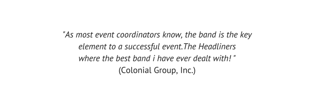 As most event coordinators know, the band is the key element to a successful event. The Headliners where the best band i have ever dealt with! _ (Colonial Group, Inc.).png