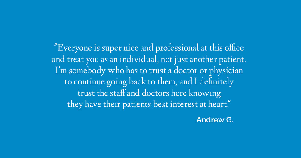Everyone is super nice and professional at this office and treat you as an individual, not just another patient. I'm somebody who has to trust a doctor or physician to continue going back to them, and I definitely trust the staff and doctors here knowing that they have their patients best interest at heart. - Andrew G.