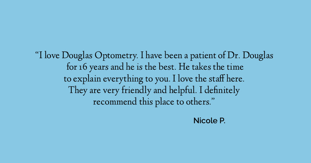 I love Douglas Optometry. I have been a patient of Dr. Douglas for 15 years and he is the best. He takes the time to explain everything to you. I love the staff here.  They are very friendly and helpful. I definitely recommend this place to others.  Nicole P.