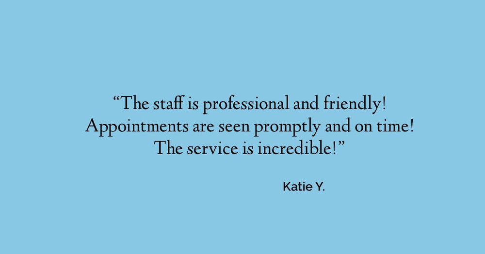 The staff is professional and friendly! Appointments are seen promptly and on time!  The service is incredible! - Katie Y.