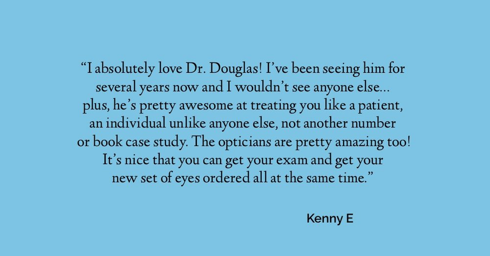 I absolutely love Dr. Douglas! I've been seeing him for several years now and I wouldn't see anyone else … plus, he's pretty awesome at treating you like a patient, an individual unlike anyone else, not another number or book case study. The opticians are prettu amazing too! It's nice that you can get your eye exam and get your new set of eyes ordered all at the same time.  Kenny E.