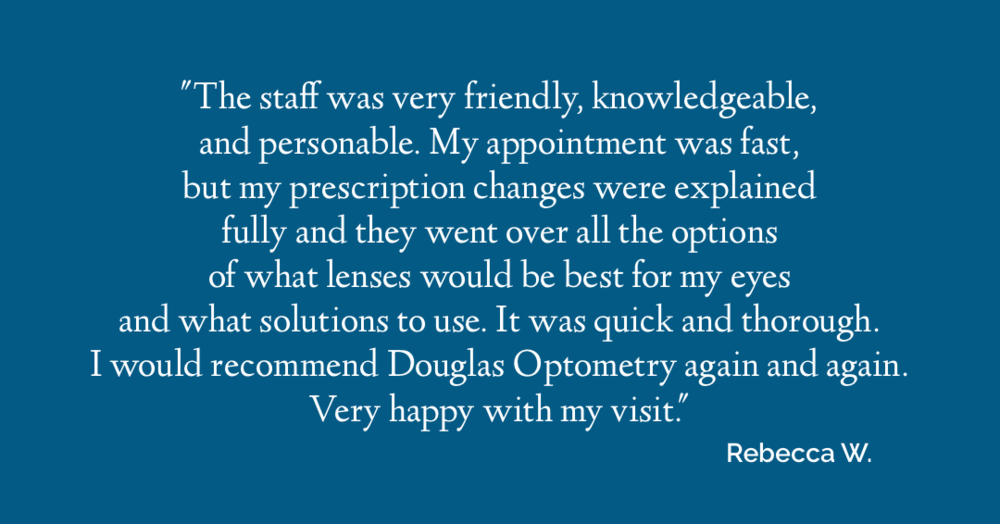 "The staff was very friendly, knowledgeable and personable. My appointment was fast, but my prescription changes were explained fully and they went over all the options of what lenses would be best for my eyes and what solutions to use. It was quick and thorough. I would recommend Douglas Optometry again and again. Very happy with my visit.""  Rebecca W."