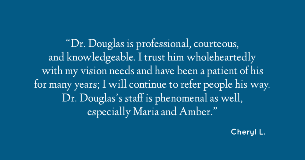 Dr. Douglas is professional, courteous and knowledgeable. I trust him wholeheartedly with my vision needs and have been a patient of his for many years; I will continue to refer people his way. Dr. Douglas's staff is phenomenal as well, especially Maria and Amber. - Cheryl L.