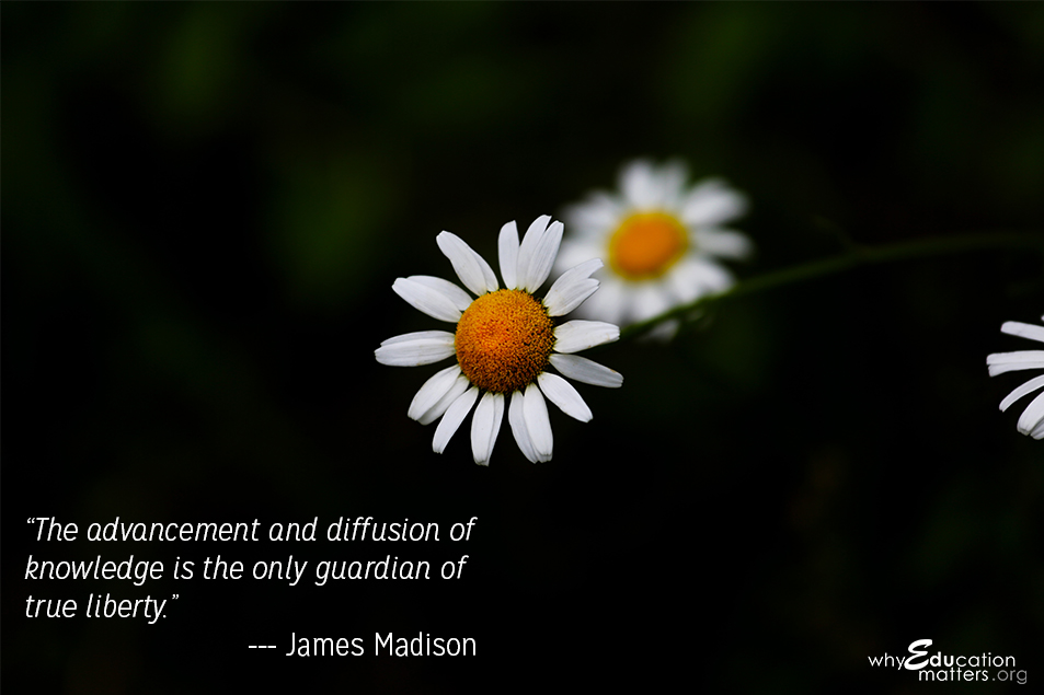 """The advancement and diffusion of knowledge is the only guardian of true liberty.""  ― James Madison"