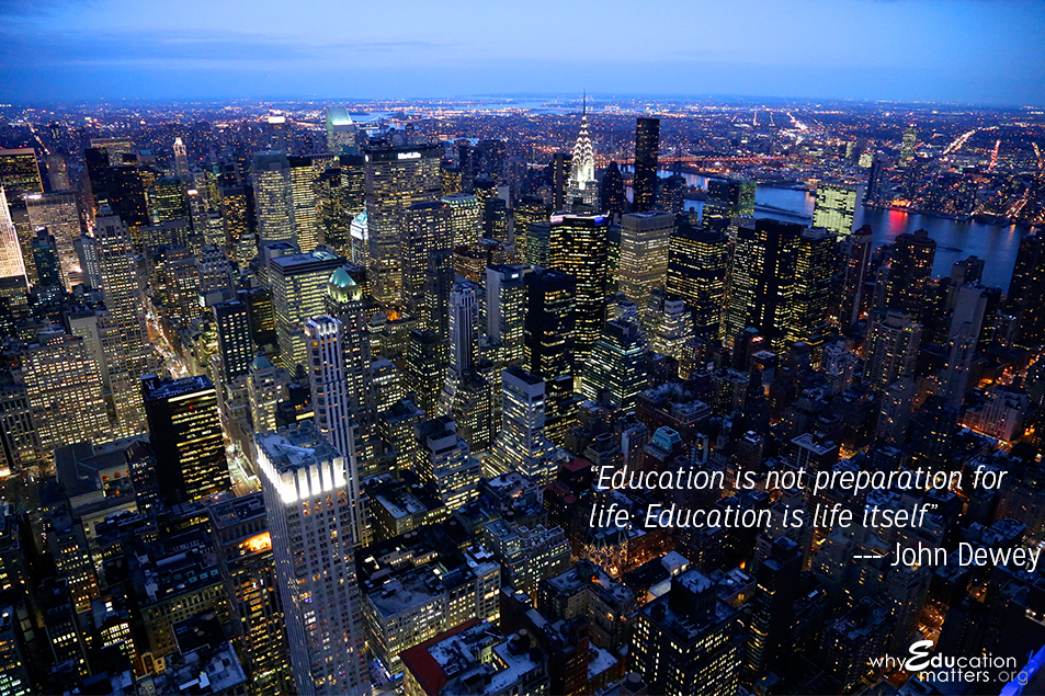 """Education is not preparation for life; Education is life itself."" -- John Dewey"