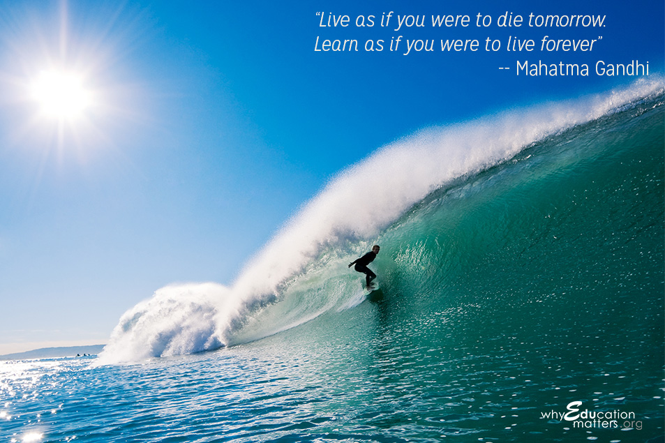 """Live as if you were to die tomorrow. Learn as if you were to live forever"" -- Mahatma Gandhi"