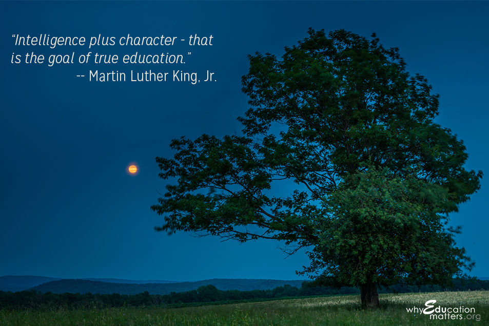 """Intelligence plus character - that is the goal of true education."" -- Martin Luther King, Jr."