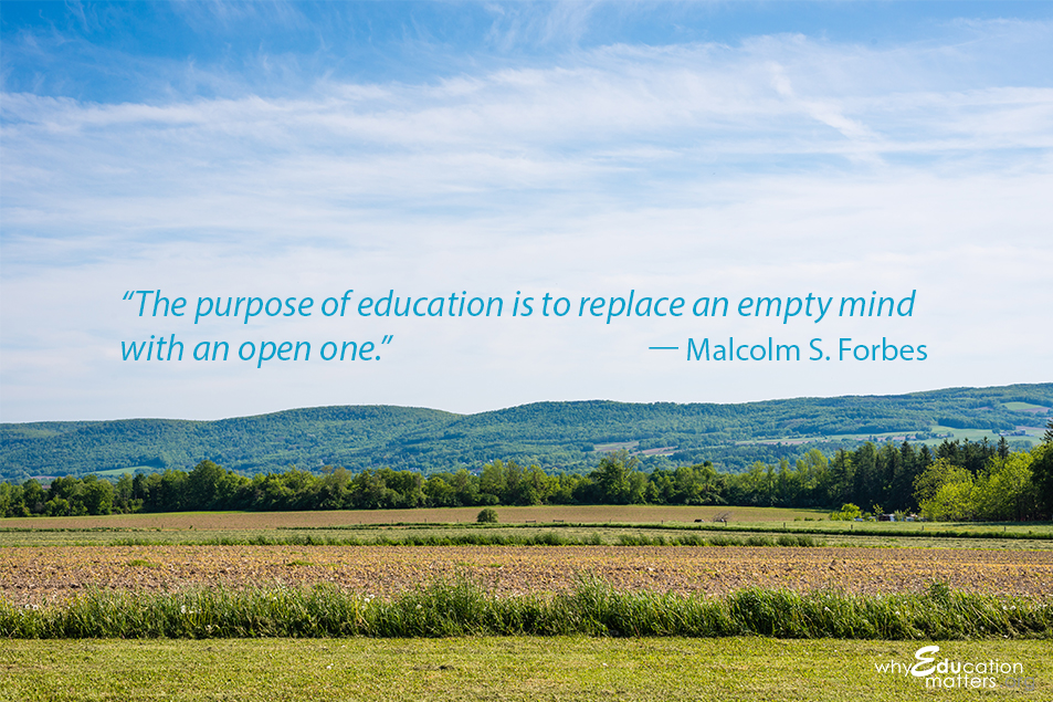 """The purpose of education is to replace an empty mind with an open one."" -- Malcolm S. Forbes"