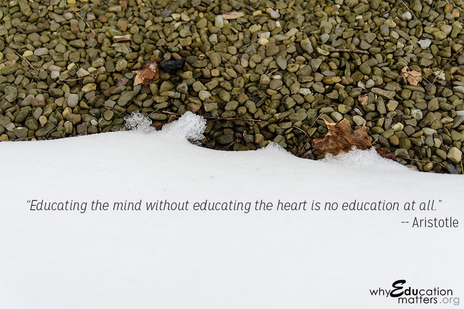 """Educating the mind without educating the heart is no education at all."" -- Aristotle"