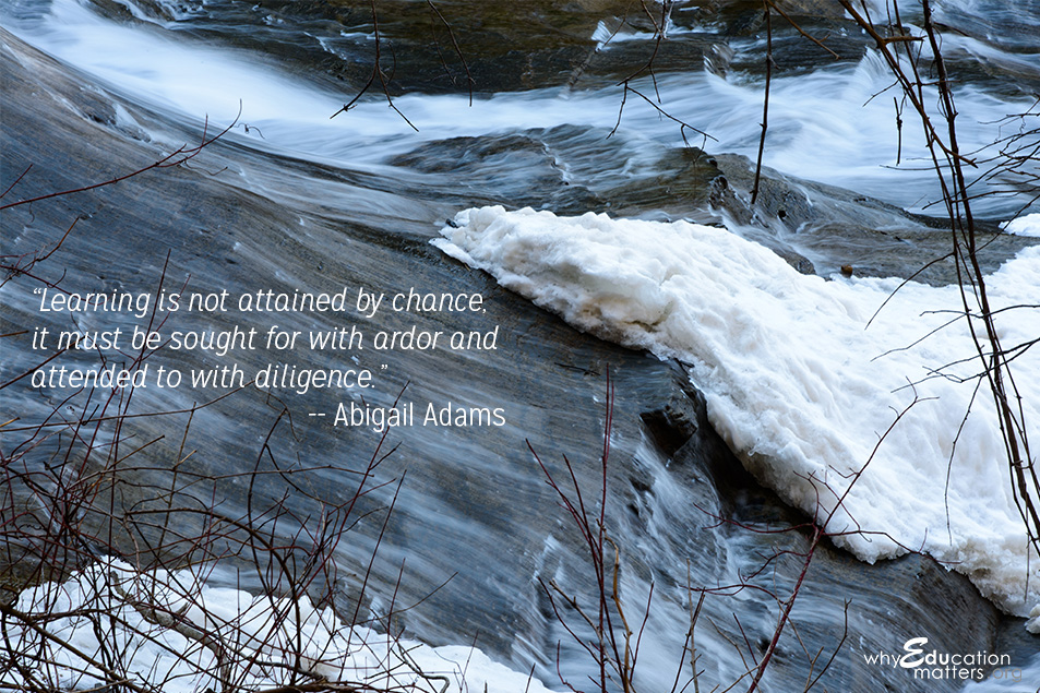"""Learning is not attained by chance, it must be sought for with ardor and attended to with diligence."" -- Abigail Adams"