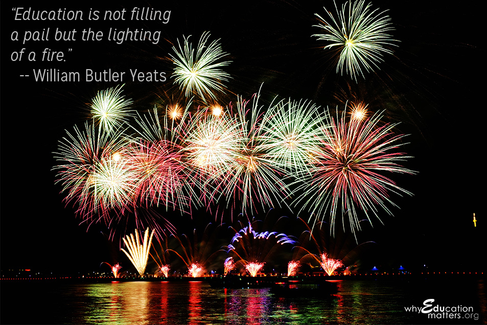 """Education is not filling a pail but the lighting of a fire.""-- William Butler Yeats"