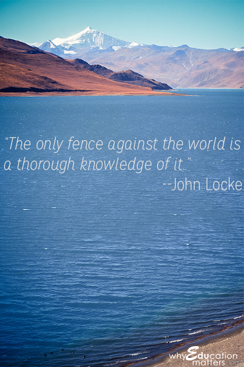 """The only fence against the world is a thorough knowledge of it.""--John Locke"