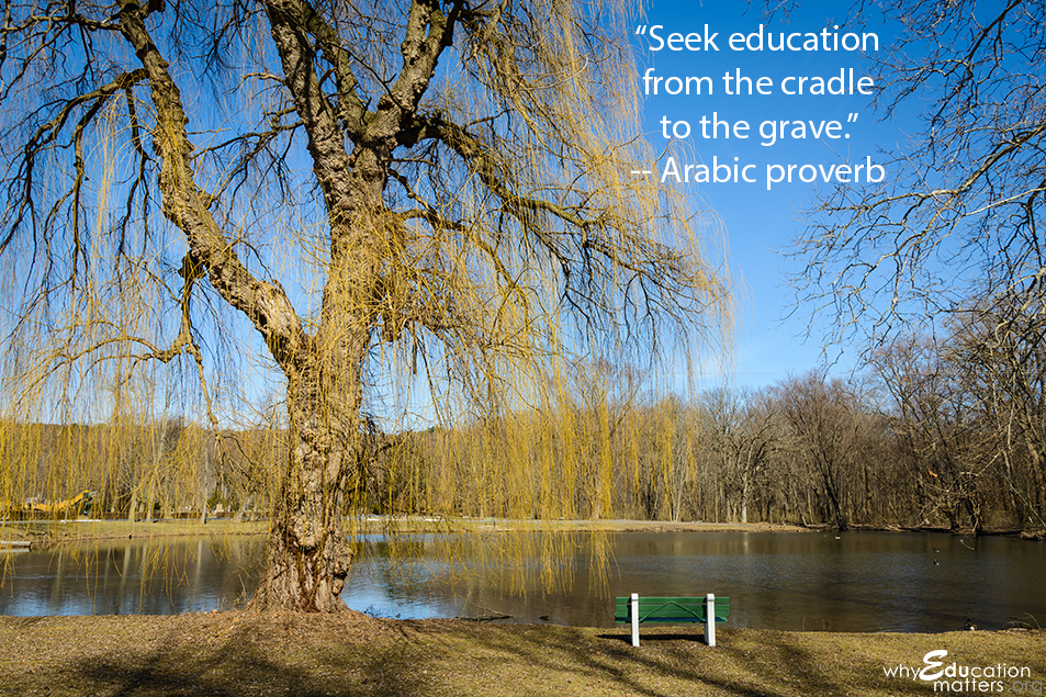 """Seek education from the cradle to the grave."" -- Arabic proverb"