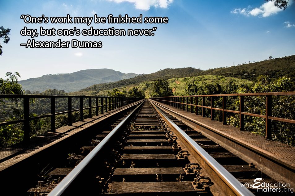 """One's work may be finished some day, but one's education never.""  –Alexander Dumas"