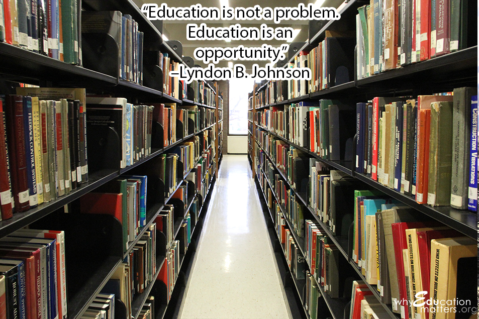 """Education is not a problem.  Education is an  opportunity.""  –Lyndon B. Johnson"
