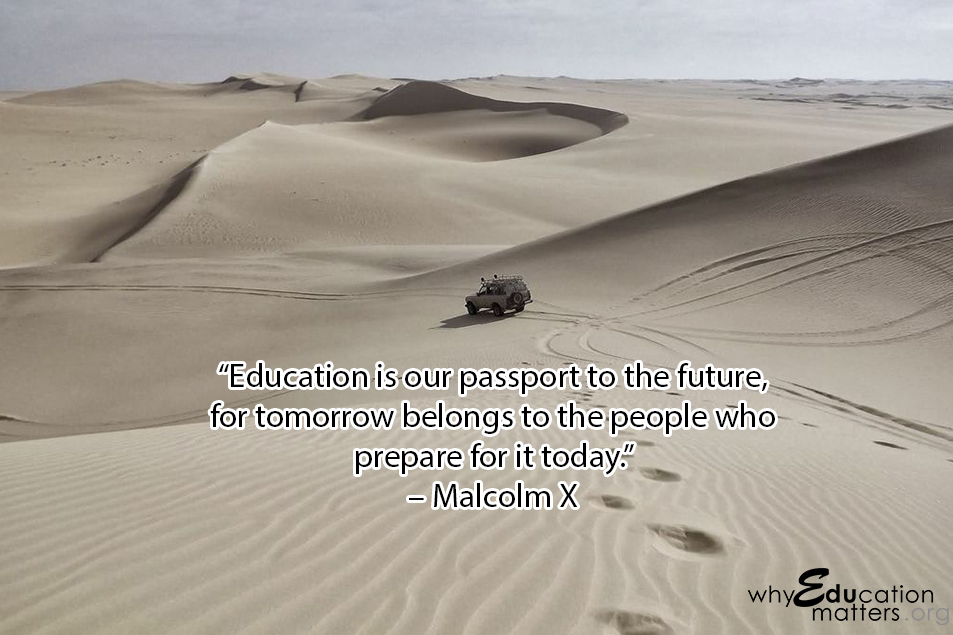 """Education is our passport to the future, for tomorrow belongs to the people who prepare for it today.""  – Malcolm X"
