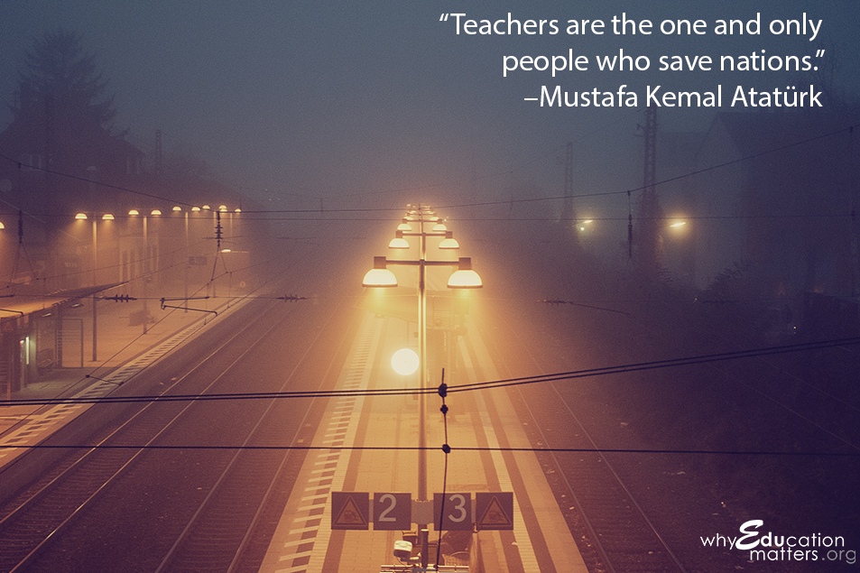 """Teachers are the one and only people who save nations.""  –Mustafa Kemal Atatürk"