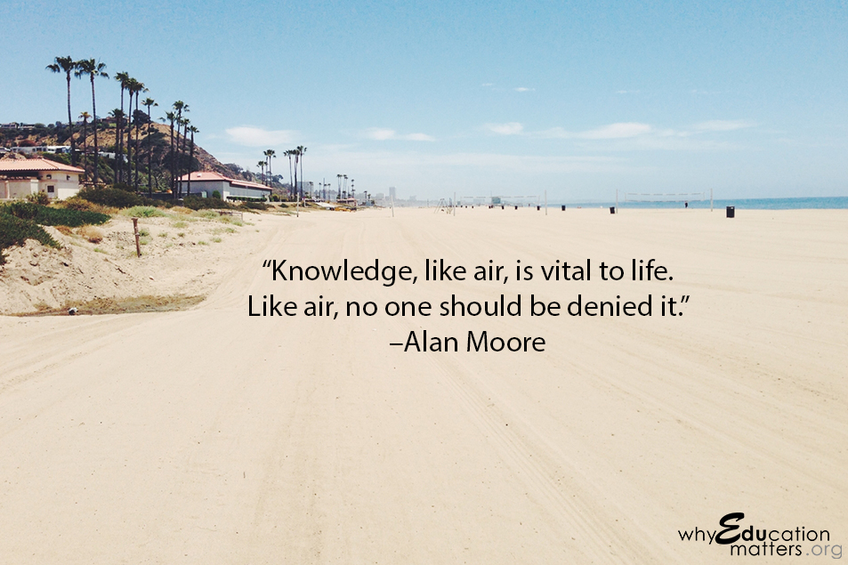 """Knowledge, like air, is vital to life. Like air, no one should be denied it.""  –Alan Moore"