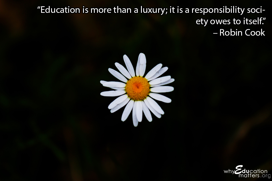 """Education is more than a luxury; it is a responsibility society owes to itself."" – Robin Cook"