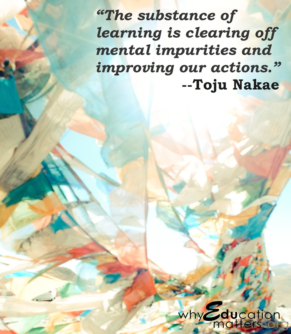 """The substance of learning is clearing off mental impurities and improving our actions."" --Toju Nakae"