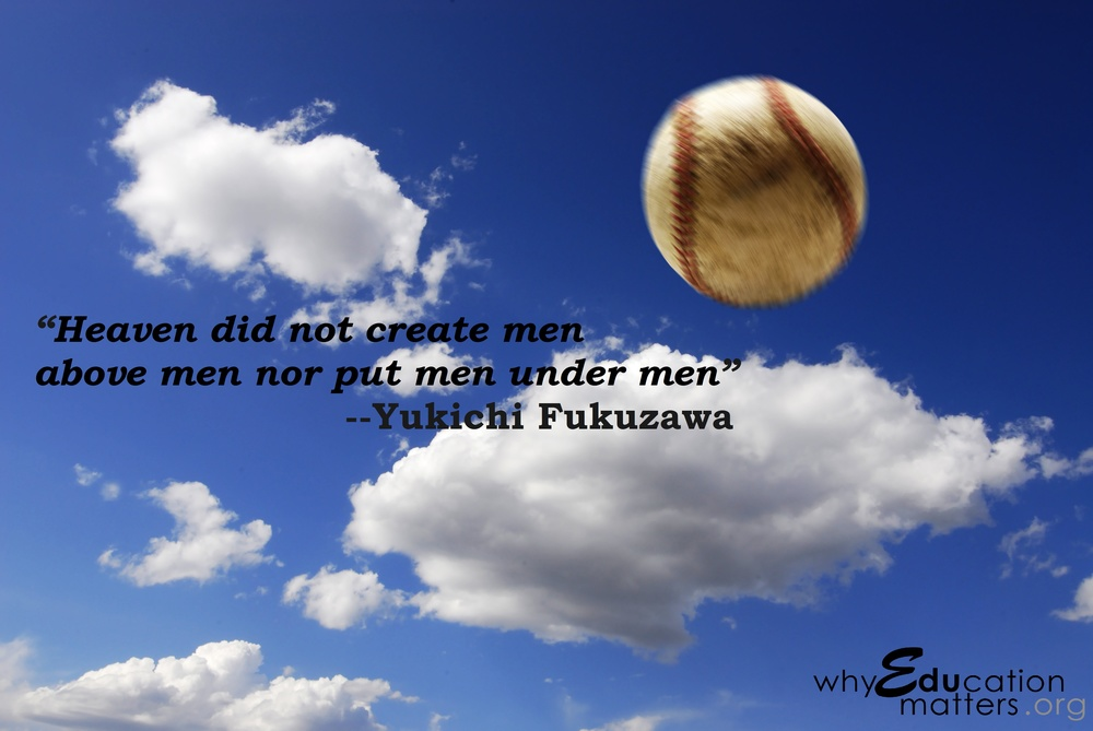 """Heaven did not create men above men nor put men under men"" --Yukichi Fukuzawa"