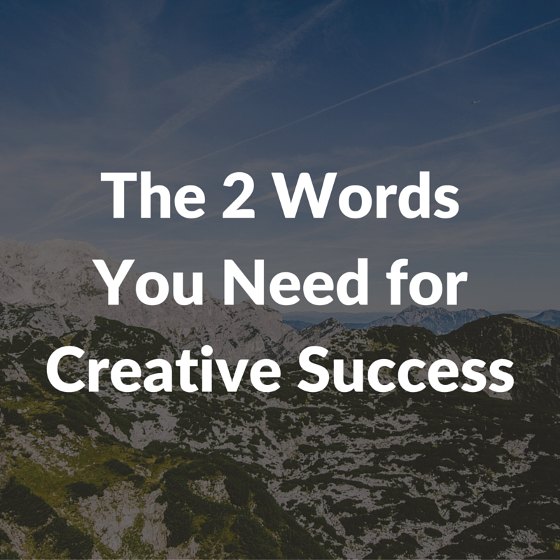 2 words you need for creative success
